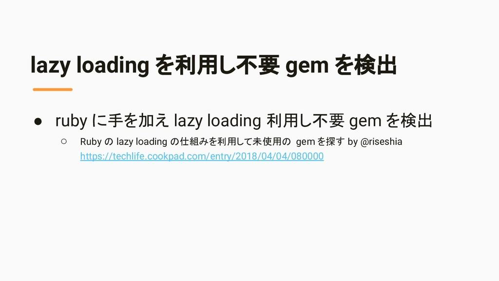 lazy loading を利用し不要 gem を検出 ● ruby に手を加え lazy l...