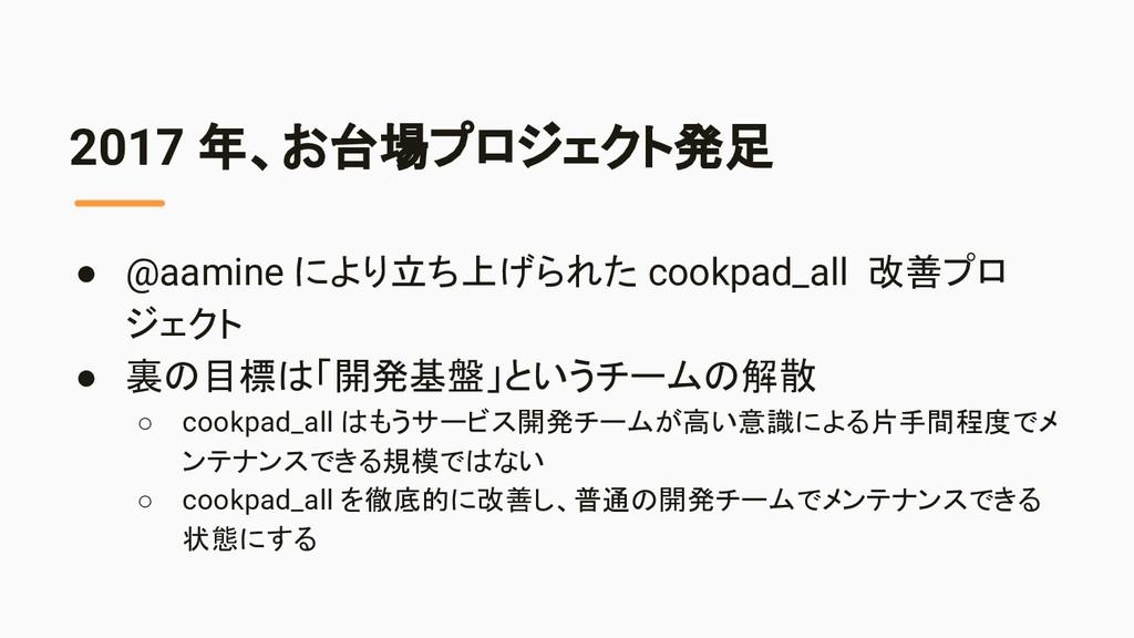 2017 年、お台場プロジェクト発足 ● @aamine により立ち上げられた cookpad...