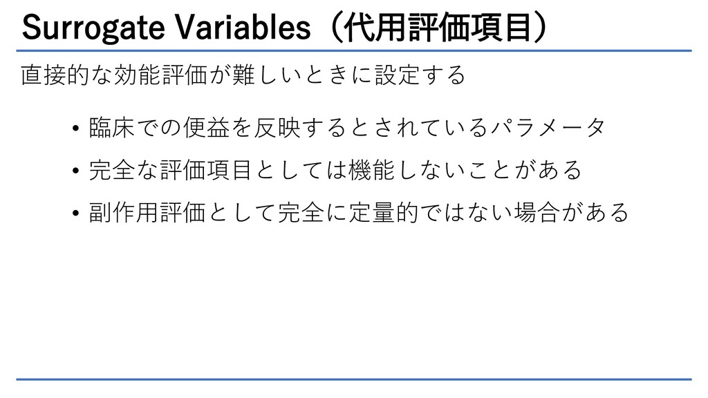 Surrogate Variables(代用評価項目) 直接的な効能評価が難しいときに設定する...