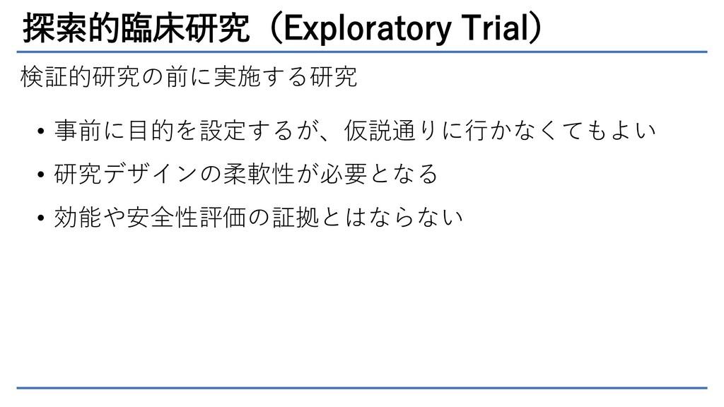 探索的臨床研究(Exploratory Trial) 検証的研究の前に実施する研究 • 事前に...