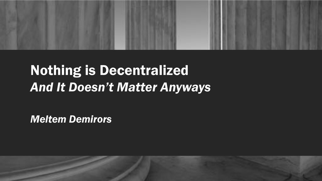 Nothing is Decentralized And It Doesn't Matter ...