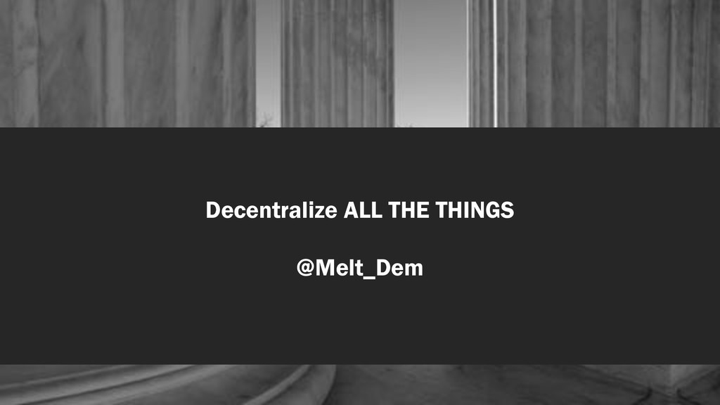 Decentralize ALL THE THINGS @Melt_Dem