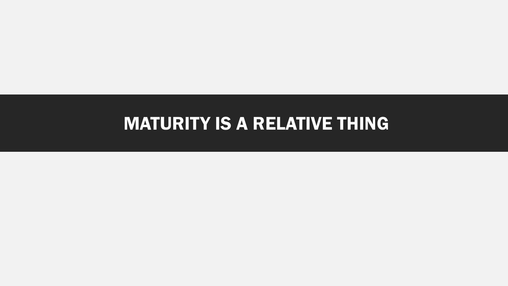 MATURITY IS A RELATIVE THING