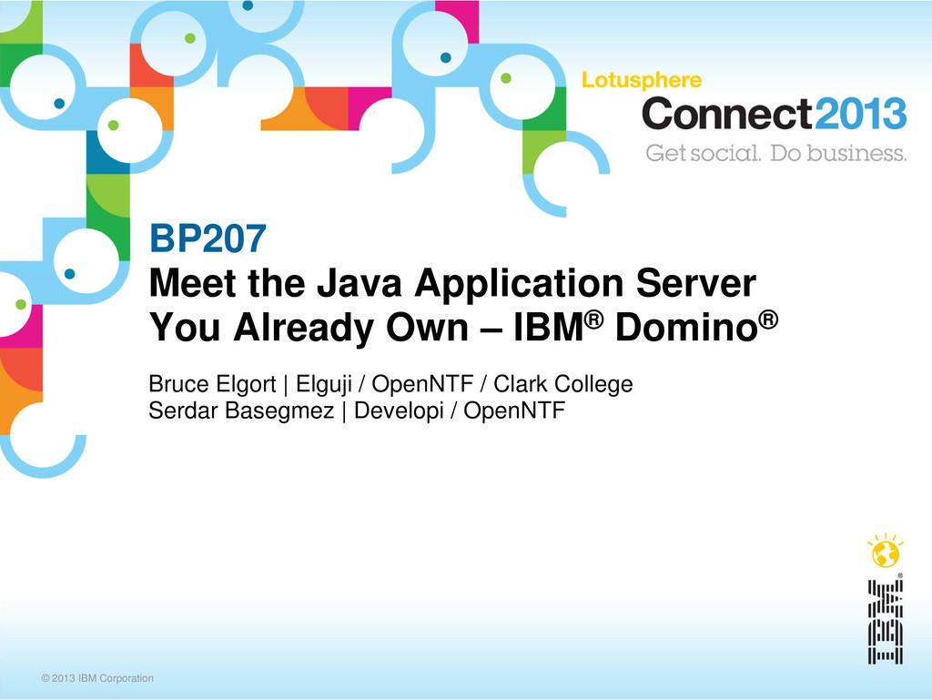 © 2013 IBM Corporation BP207 Meet the Java Appl...
