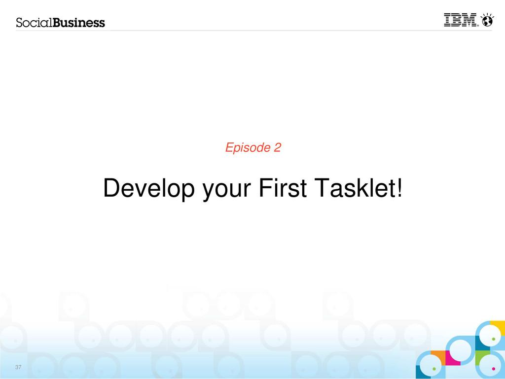 Episode 2 Develop your First Tasklet! 37