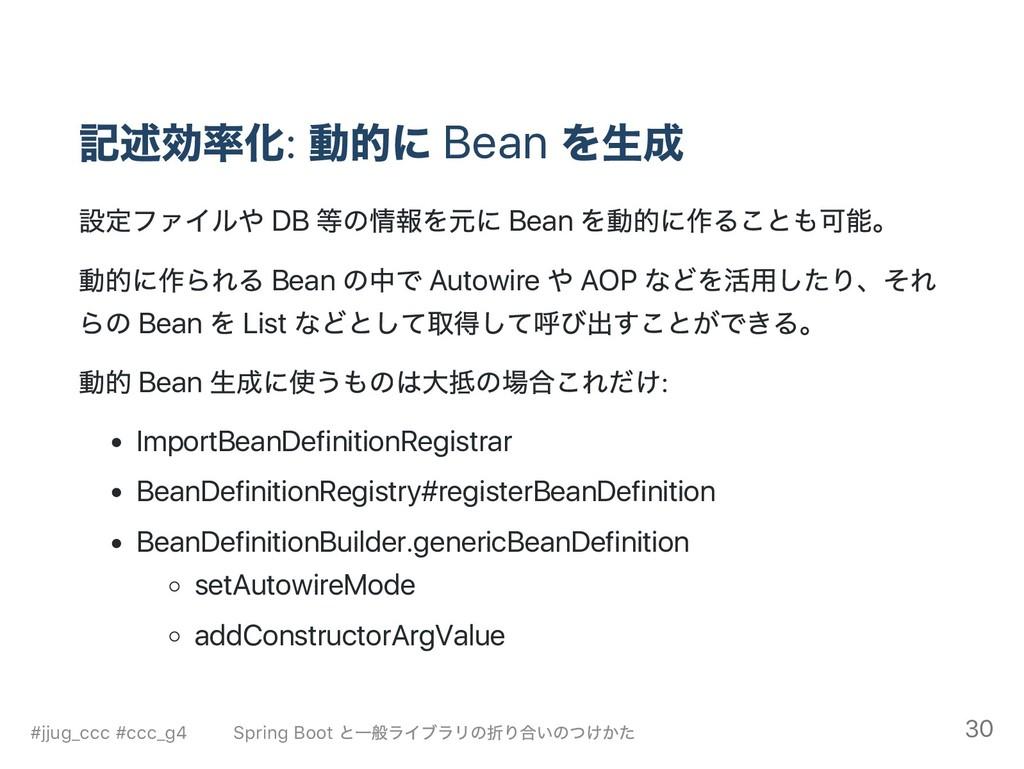 記述効率化: 動的に Bean を生成 設定ファイルや DB 等の情報を元に Bean を動的...