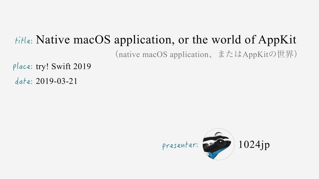 title: presenter: place: date: Native macOS app...