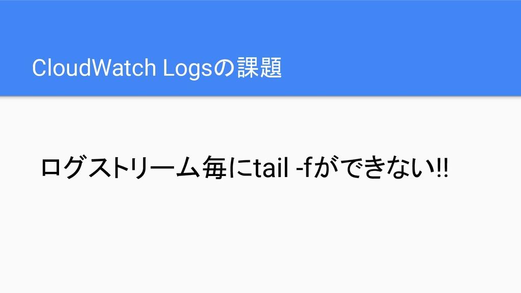 CloudWatch Logsの課題 ログストリーム毎にtail -fができない!!