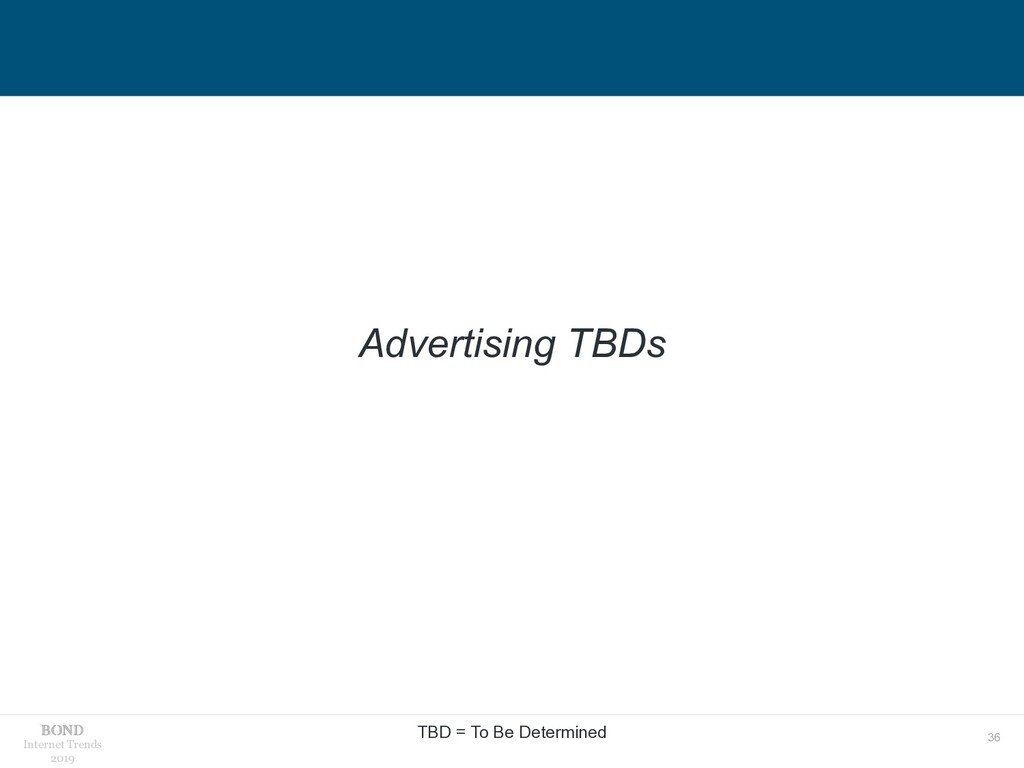 36 Internet Trends 2019 Advertising TBDs TBD = ...