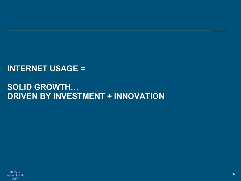 39 Internet Trends 2019 INTERNET USAGE = SOLID ...