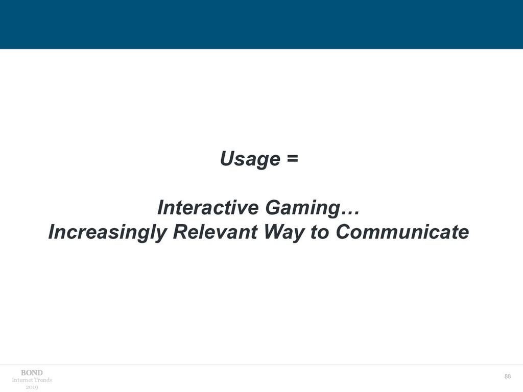 88 Internet Trends 2019 Usage = Interactive Gam...