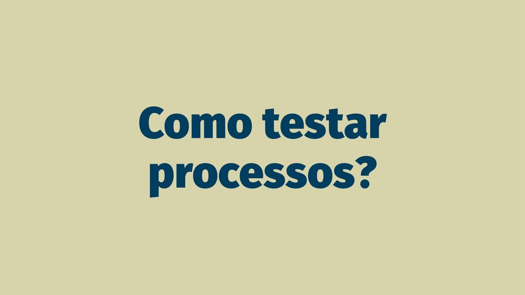 Como testar processos?