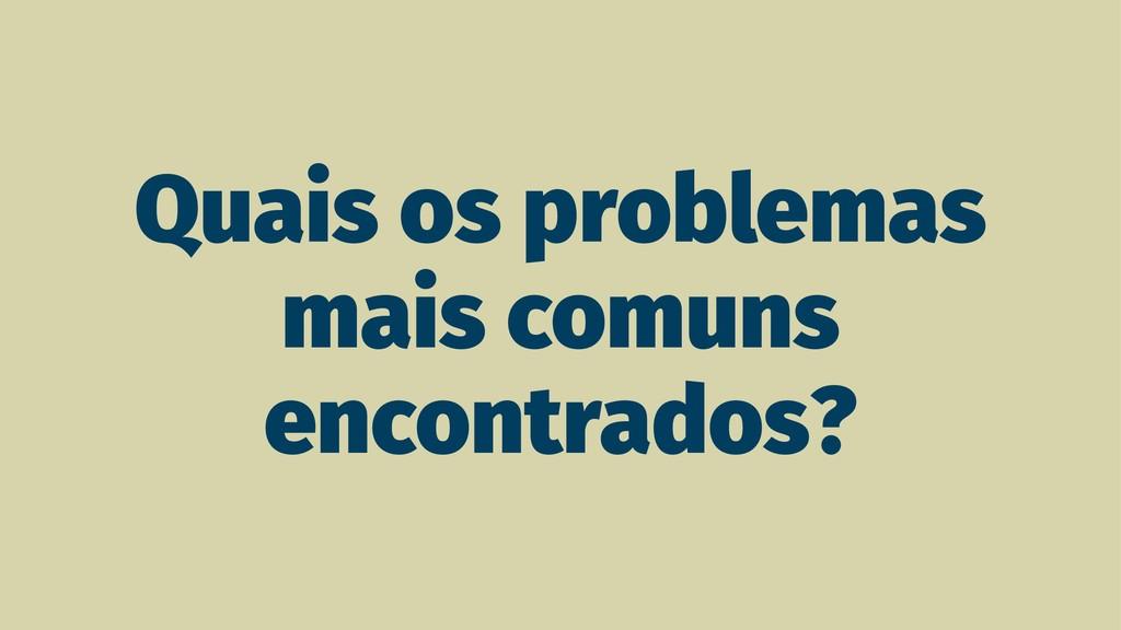 Quais os problemas mais comuns encontrados?