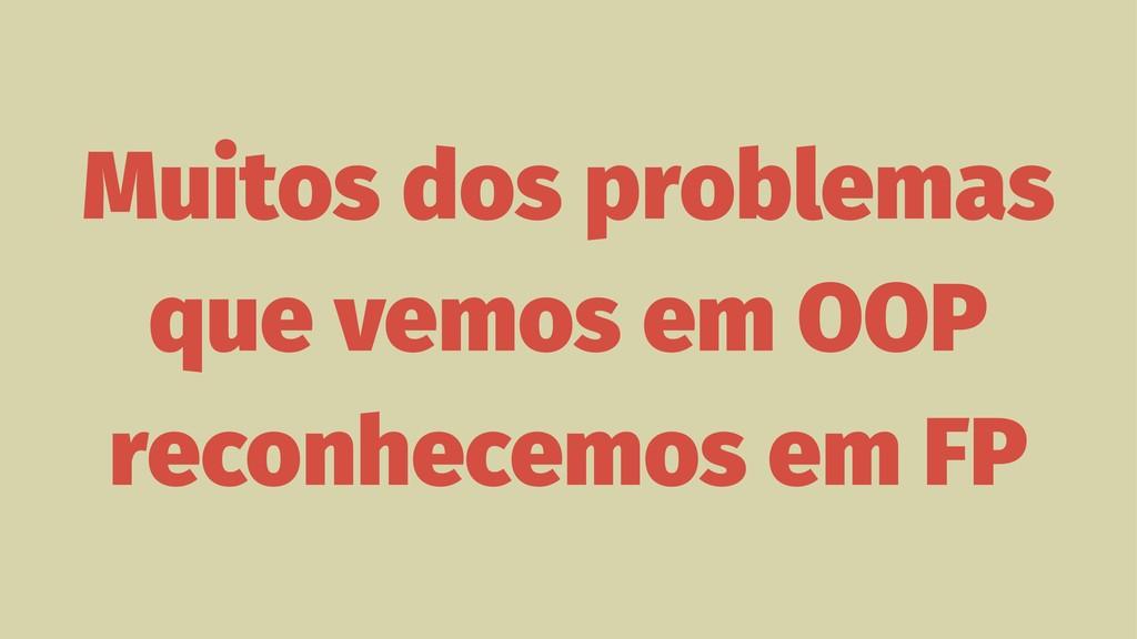 Muitos dos problemas que vemos em OOP reconhece...