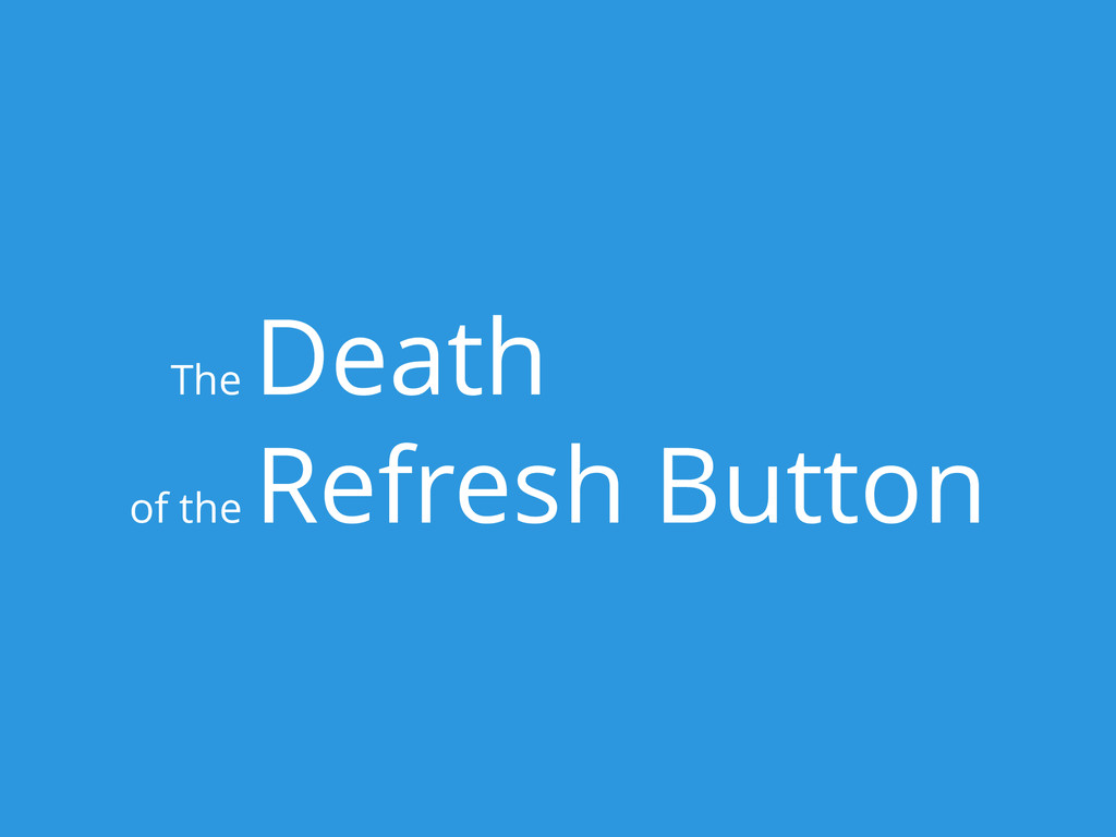 The Death of the Refresh Button