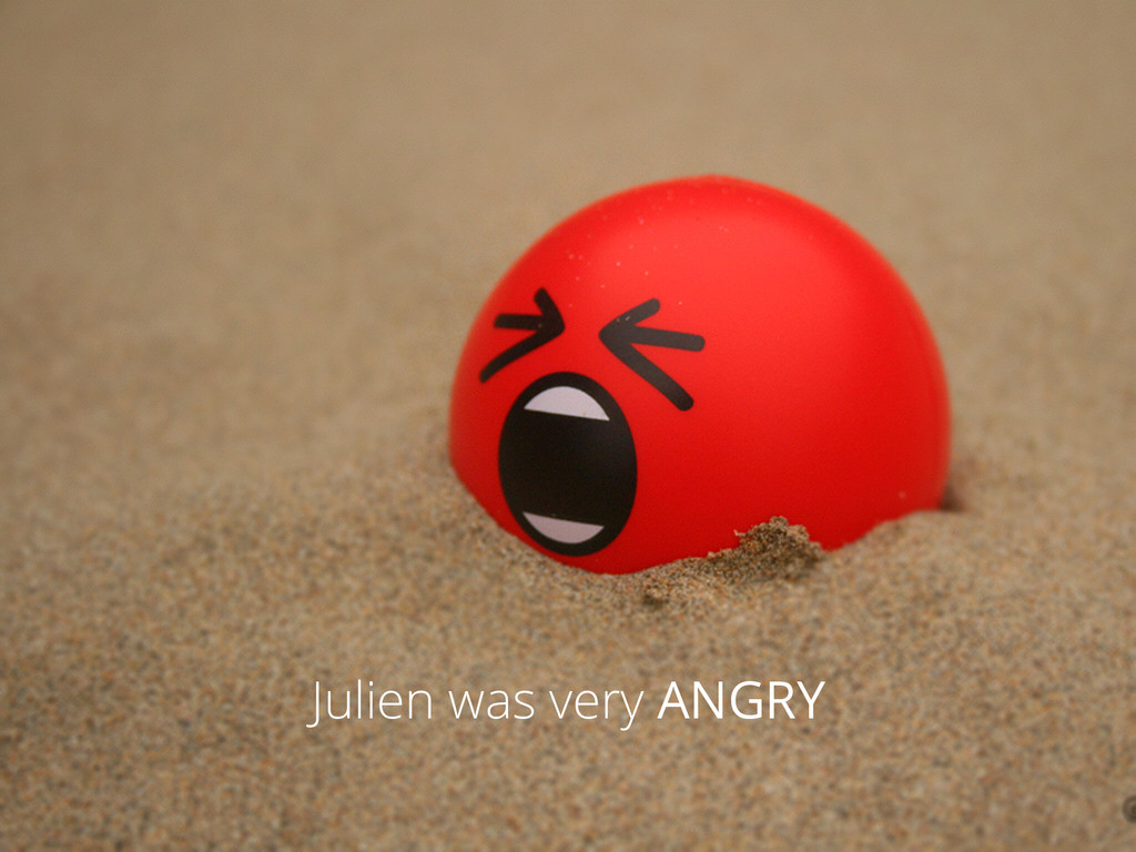 Julien was very ANGRY