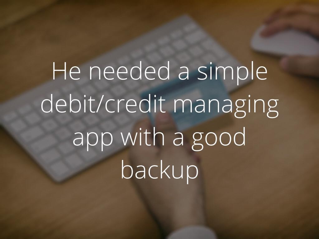He needed a simple debit/credit managing app wi...