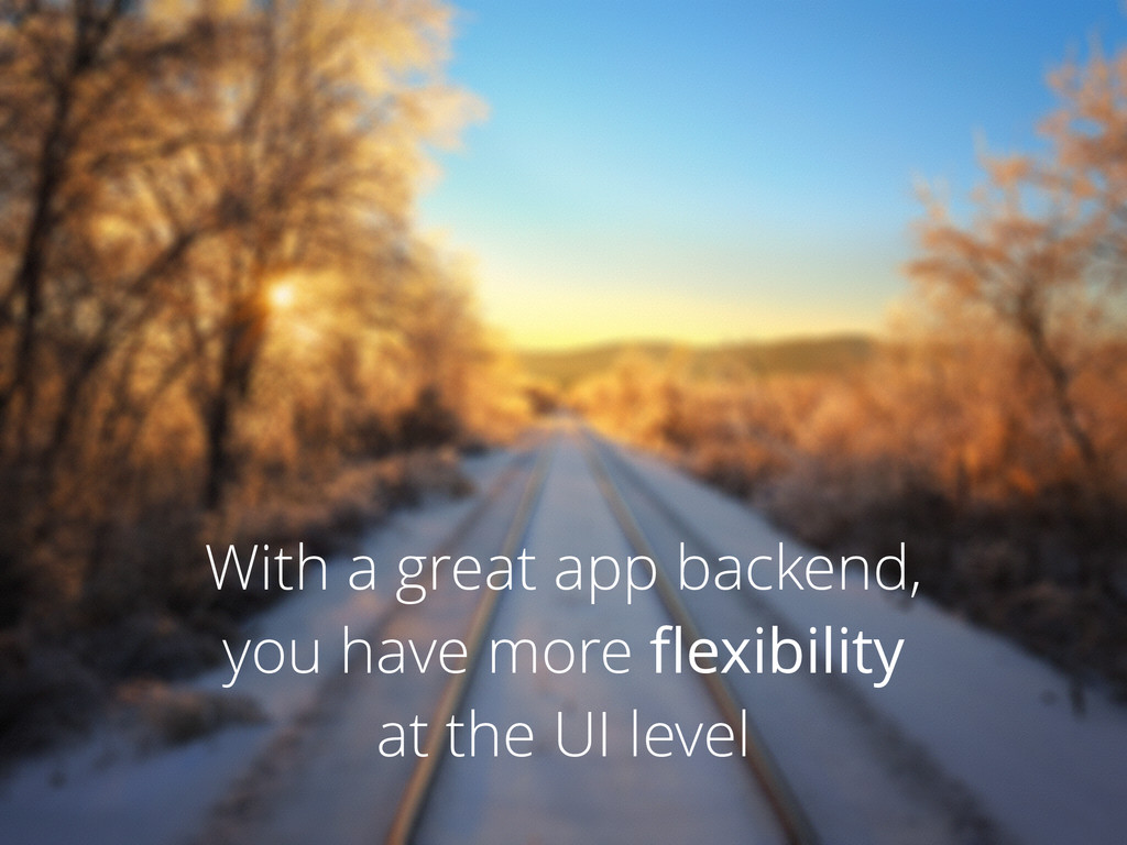 With a great app backend, you have more flexibil...