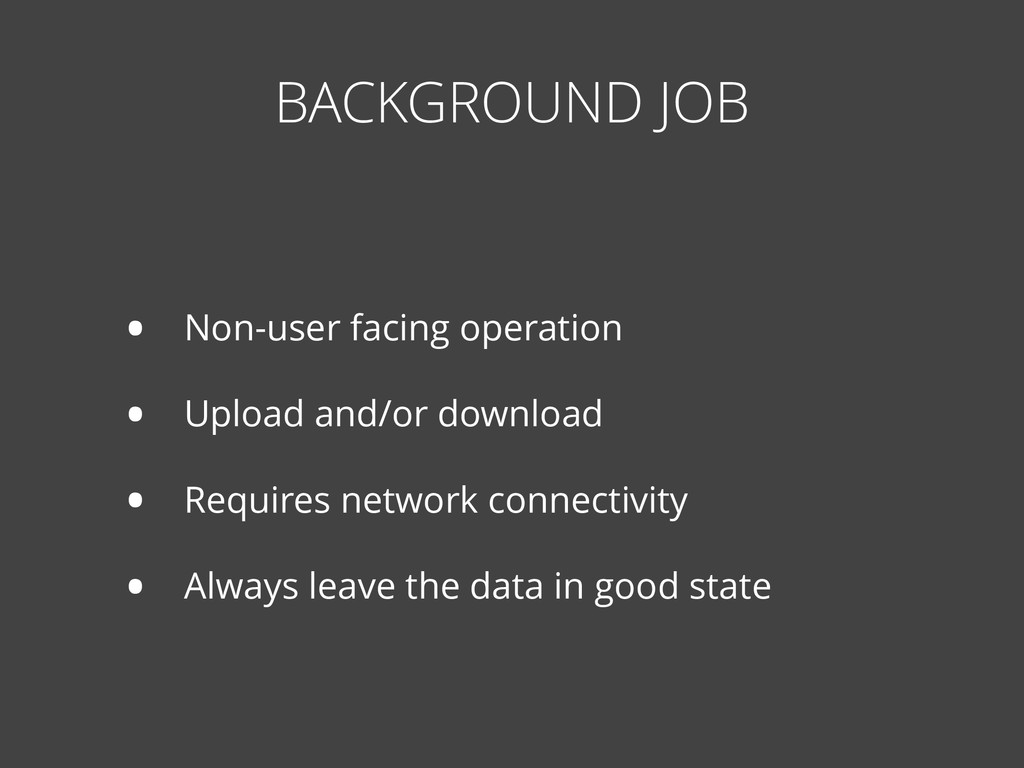 BACKGROUND JOB • Non-user facing operation • Up...