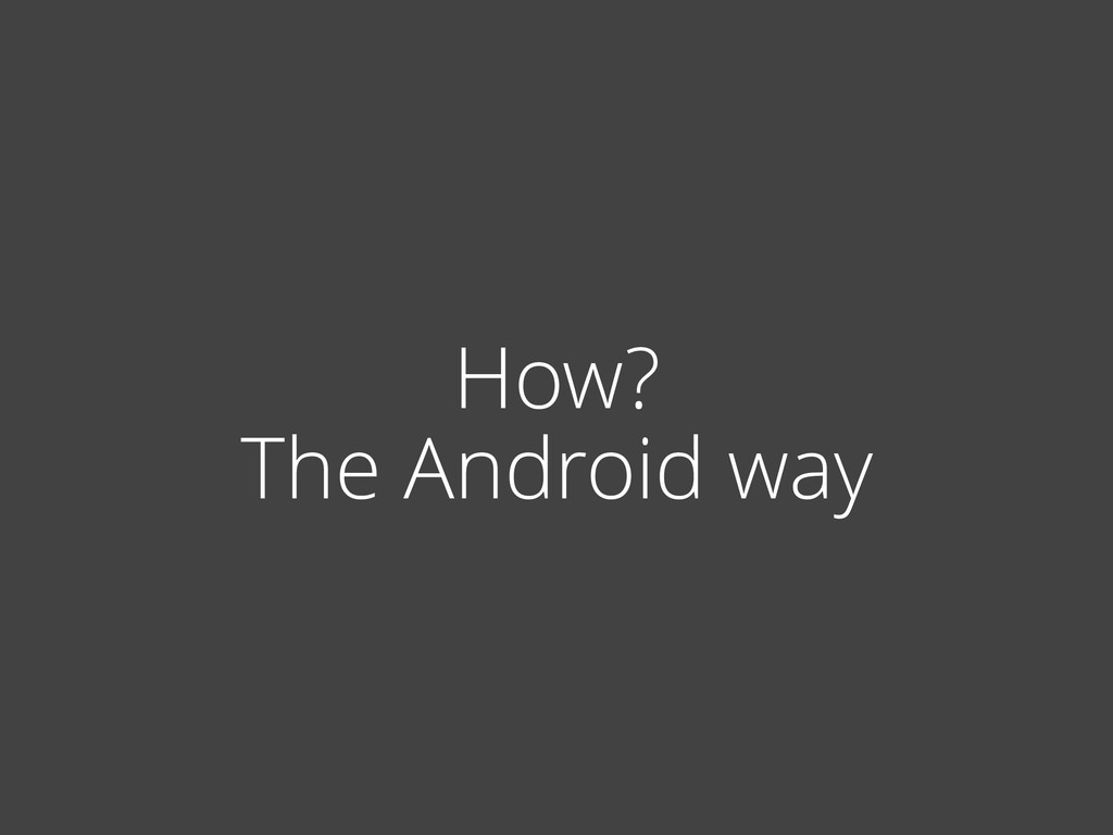 How? The Android way