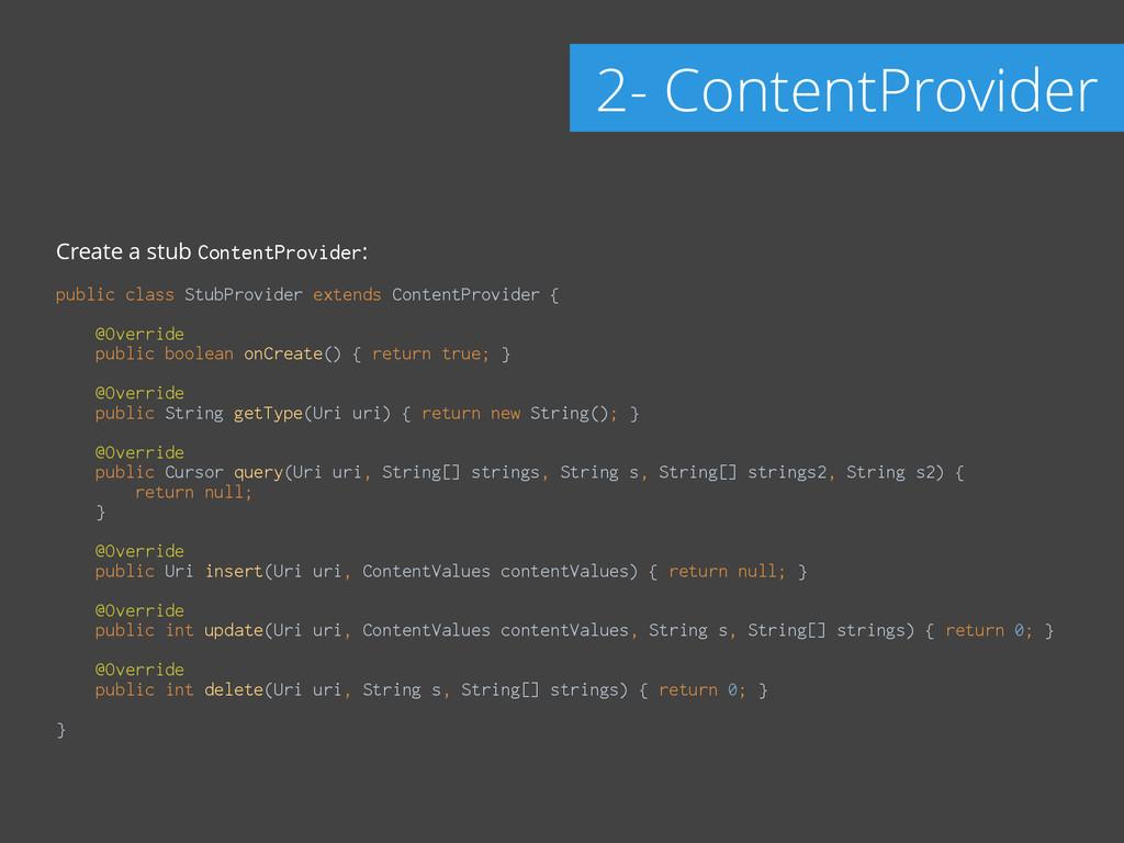 Create a stub ContentProvider: ! public class S...