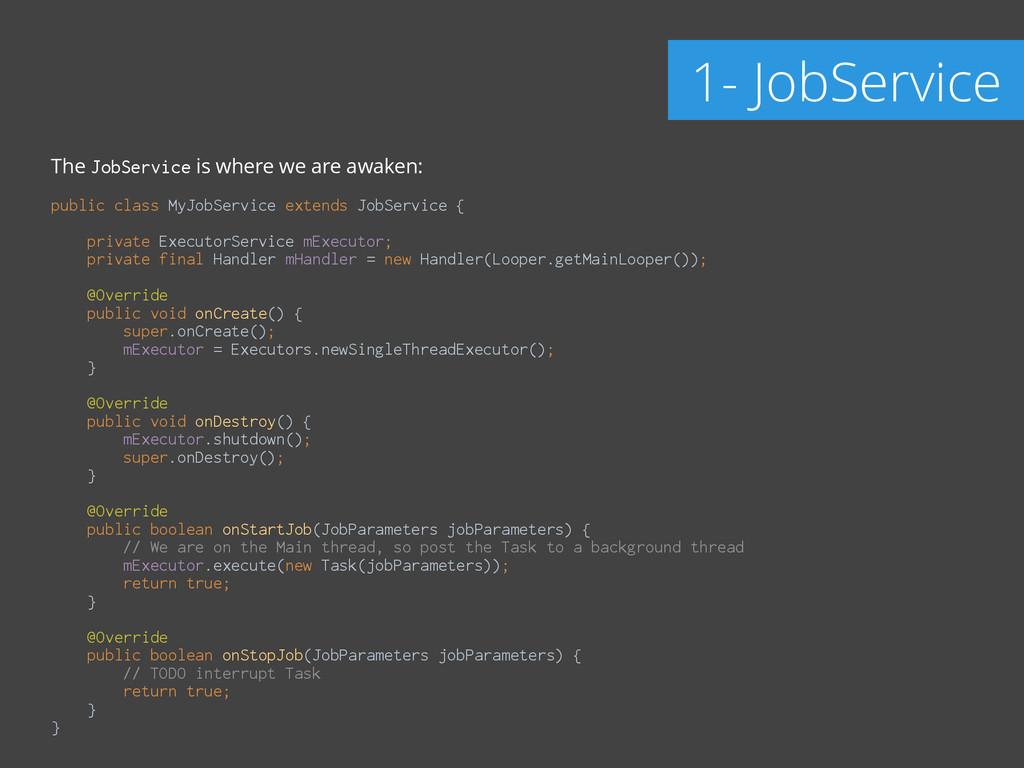 The JobService is where we are awaken: ! public...