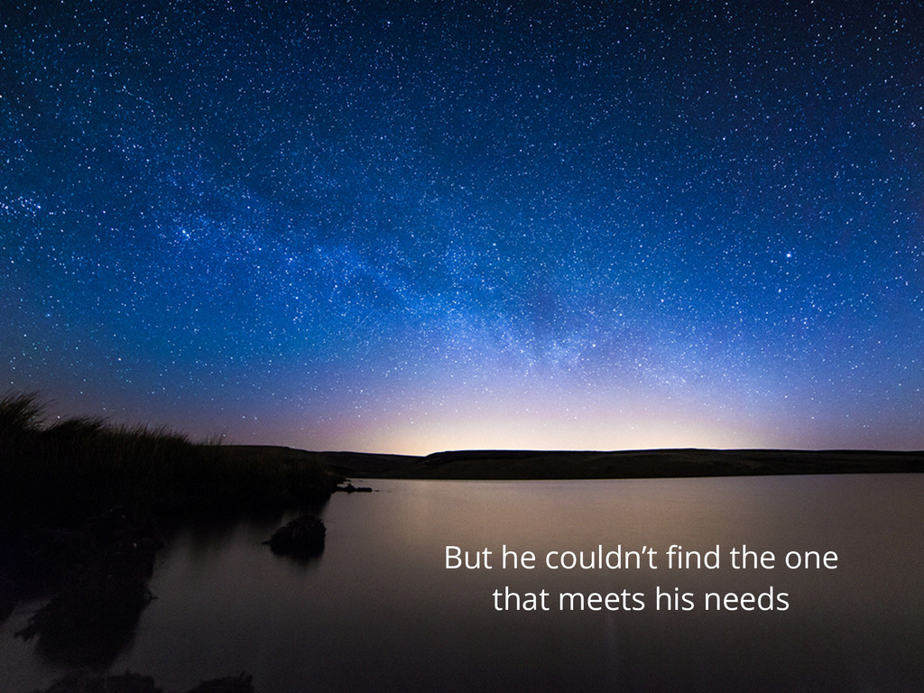 But he couldn't find the one that meets his needs