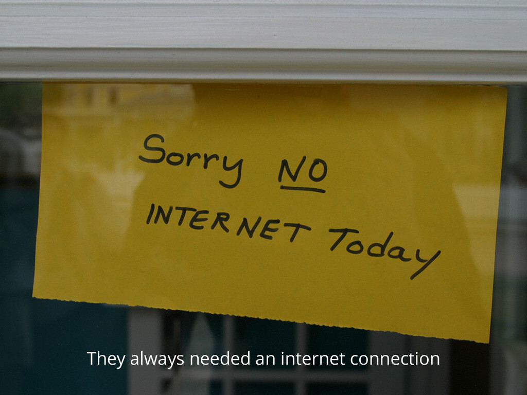 They always needed an internet connection
