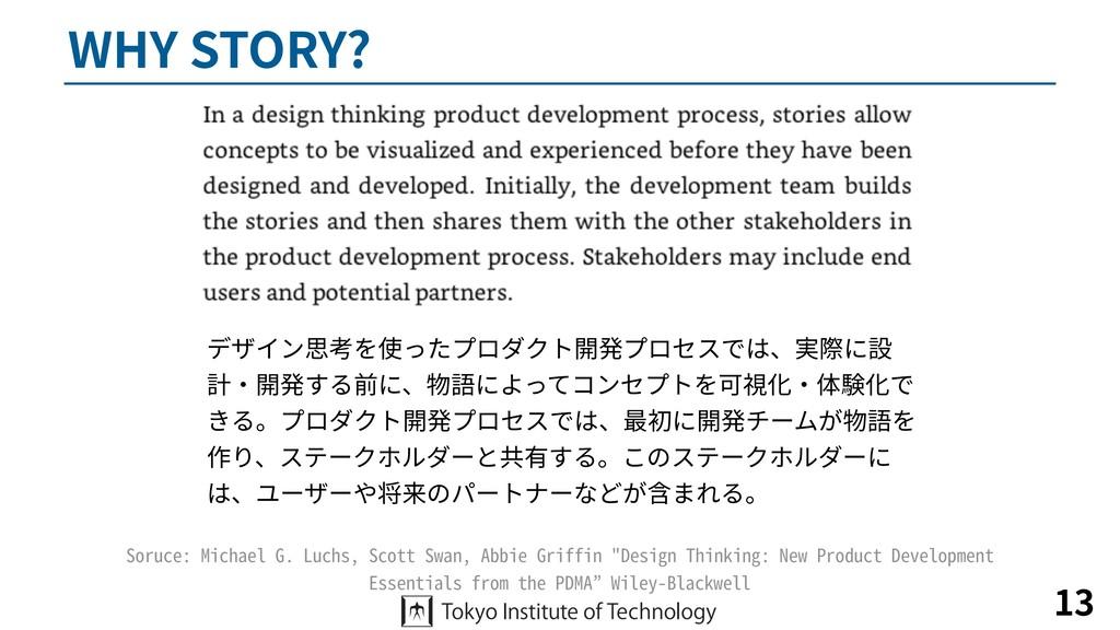 WHY STORY? 13 デザイン思考を使ったプロダクト開発プロセスでは、実際に設 計・開発...