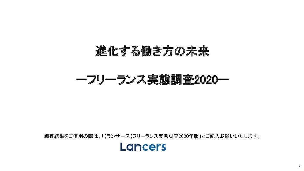 1 進化する働き方の未来  ーフリーランス実態調査2020ー 調査結果をご使用の際は、「...