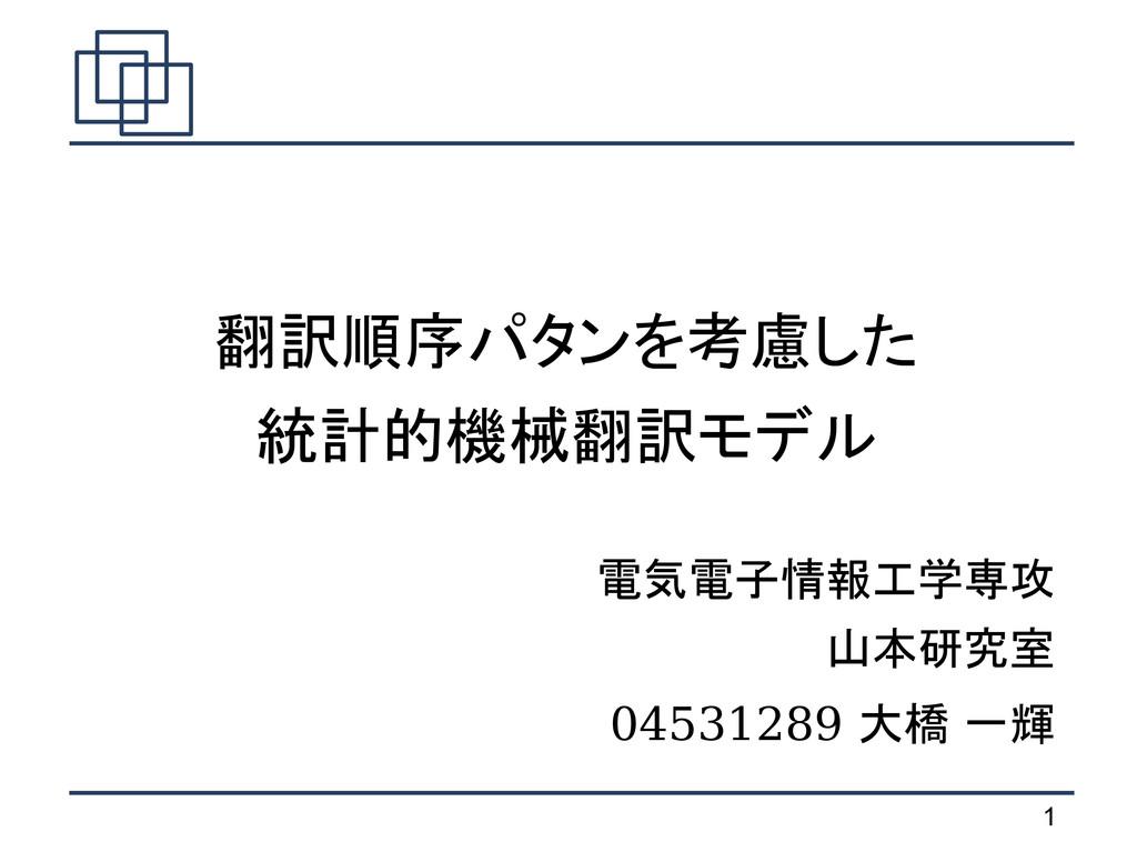 1 翻訳順序パタンを考慮した 統計的機械翻訳モデル 電気電子情報工学専攻 山本研究室 0453...