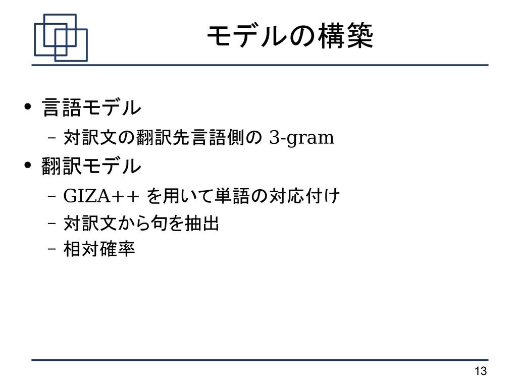 13 モデルの構築 ● 言語モデル – 対訳文の翻訳先言語側の 3-gram ● 翻訳モデル ...