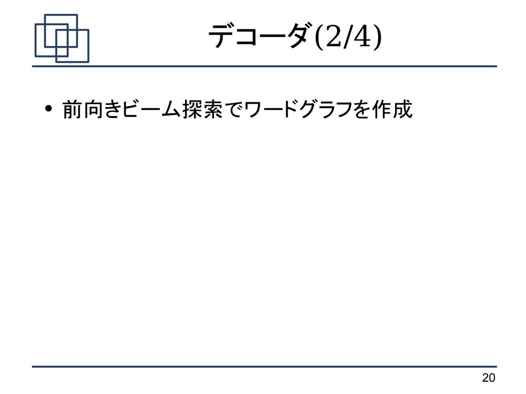 20 デコーダ(2/4) ● 前向きビーム探索でワードグラフを作成