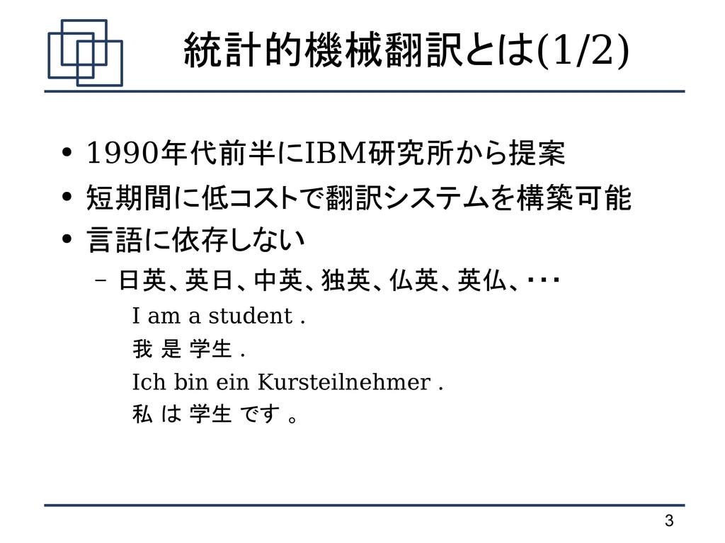 3 統計的機械翻訳とは(1/2) ● 1990年代前半にIBM研究所から提案 ● 短期間に低コ...