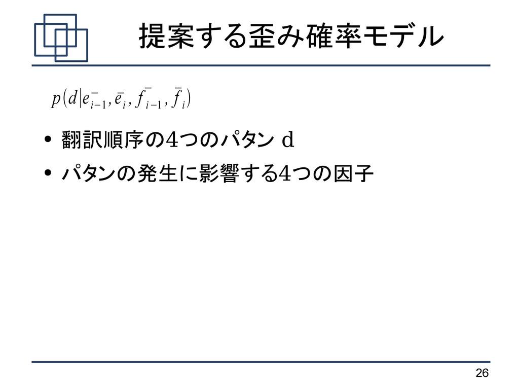 26 提案する歪み確率モデル ● 翻訳順序の4つのパタン d ● パタンの発生に影響する4つの...