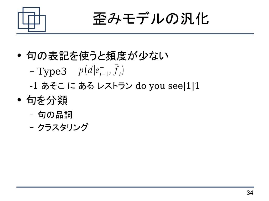 34 歪みモデルの汎化 ● 句の表記を使うと頻度が少ない – Type3 -1 あそこ に あ...