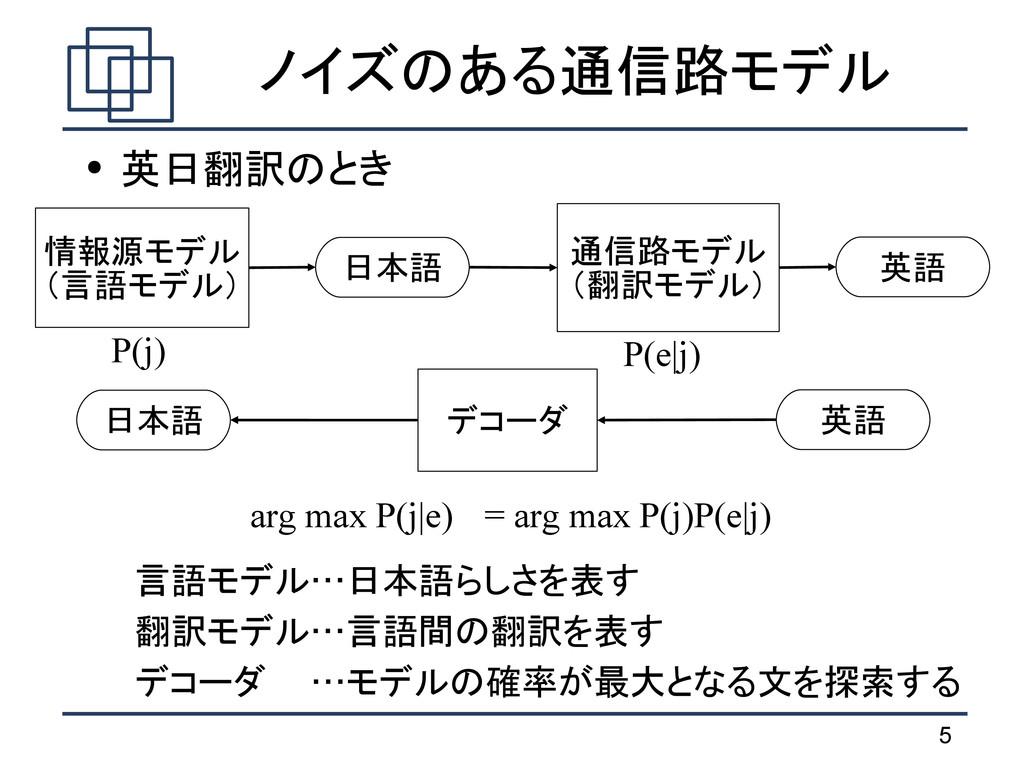 5 ノイズのある通信路モデル ● 英日翻訳のとき 言語モデル…日本語らしさを表す 翻訳モデル…...
