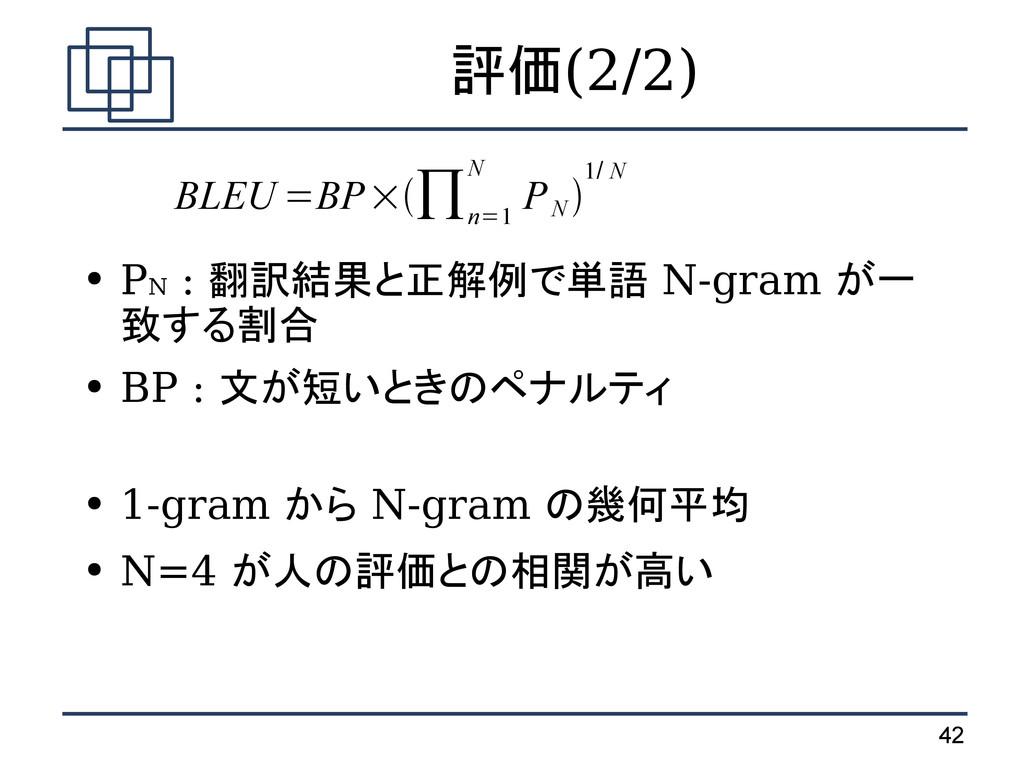 42 評価(2/2) ● PN : 翻訳結果と正解例で単語 N-gram が一 致する割合 ●...