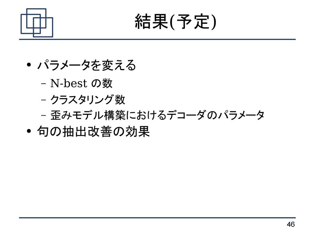 46 結果(予定) ● パラメータを変える – N-best の数 – クラスタリング数 – ...