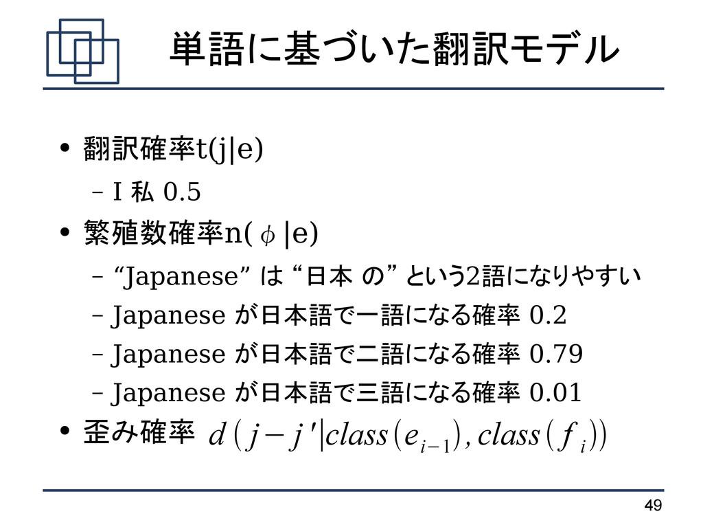 49 単語に基づいた翻訳モデル ● 翻訳確率t(j|e) – I 私 0.5 ● 繁殖数確率n...