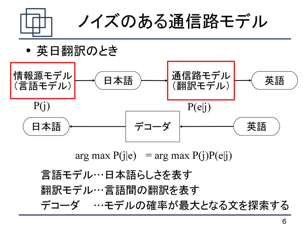 6 ノイズのある通信路モデル ● 英日翻訳のとき 言語モデル…日本語らしさを表す 翻訳モデル…...