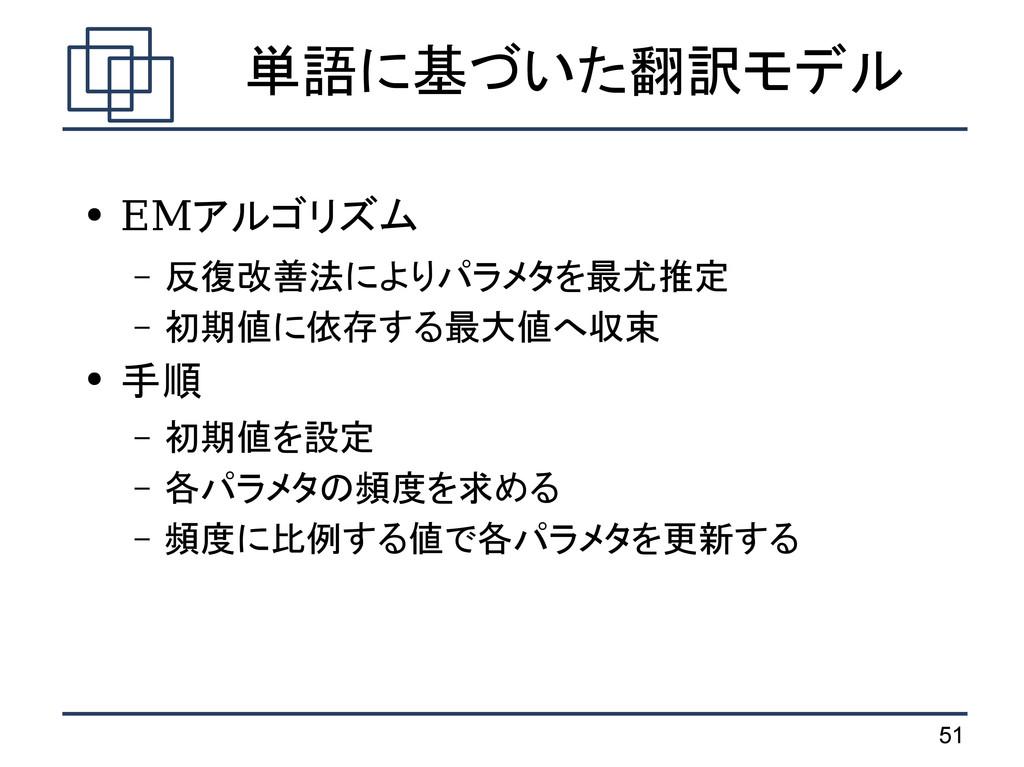 51 単語に基づいた翻訳モデル ● EMアルゴリズム – 反復改善法によりパラメタを最尤推定 ...