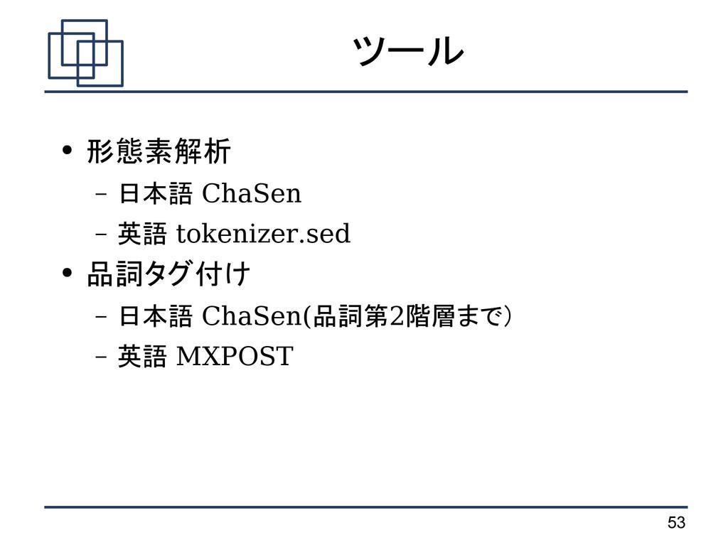 53 ツール ● 形態素解析 – 日本語 ChaSen – 英語 tokenizer.sed ...