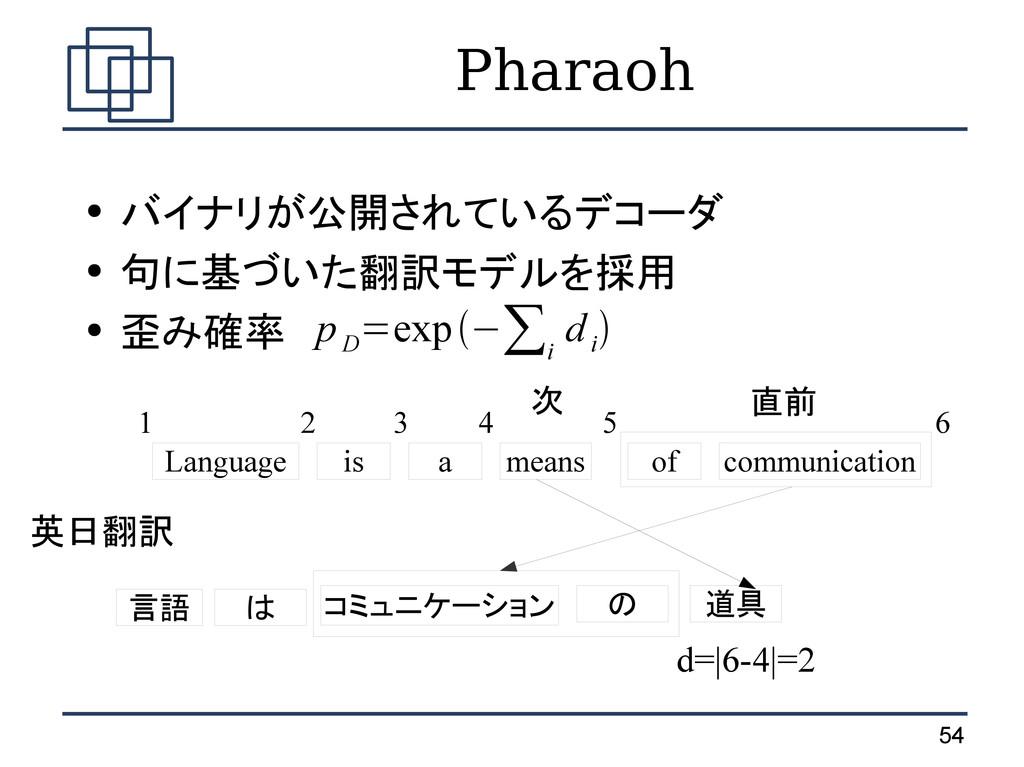 54 Pharaoh ● バイナリが公開されているデコーダ ● 句に基づいた翻訳モデルを採用 ...