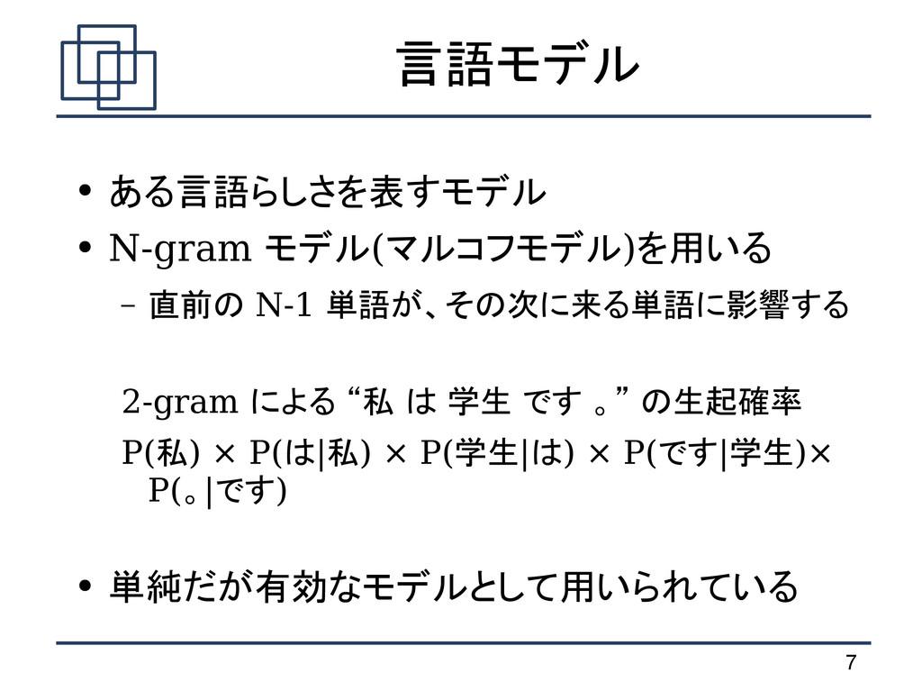 7 言語モデル ● ある言語らしさを表すモデル ● N-gram モデル(マルコフモデル)を用...