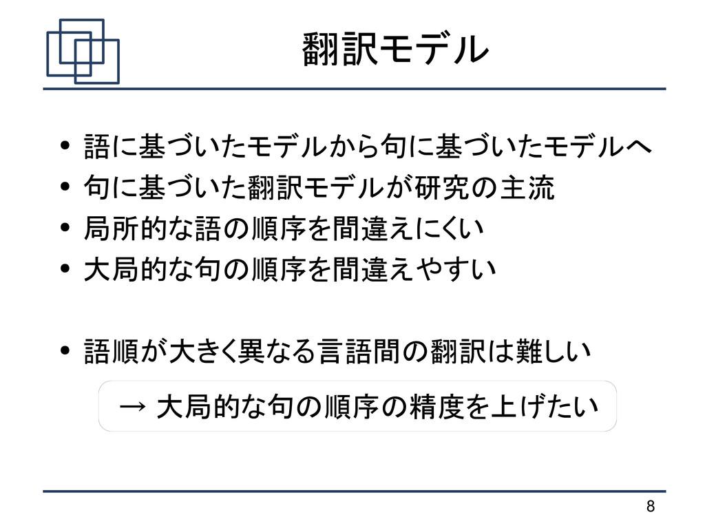 8 翻訳モデル ● 語に基づいたモデルから句に基づいたモデルへ ● 句に基づいた翻訳モデルが研...