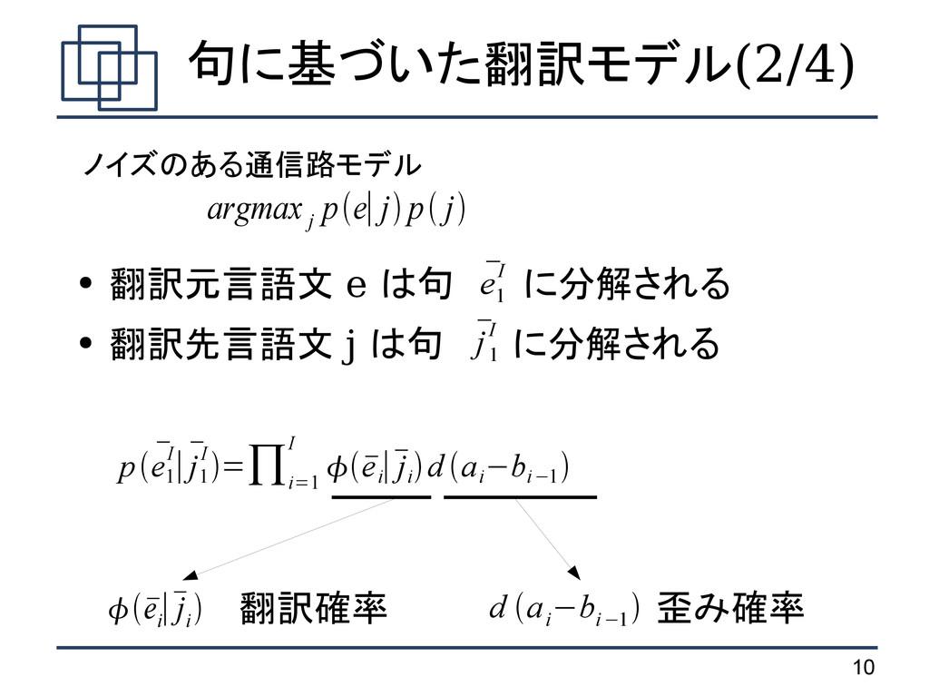 10 句に基づいた翻訳モデル(2/4) ● 翻訳元言語文 e は句 に分解される ● 翻訳先言...