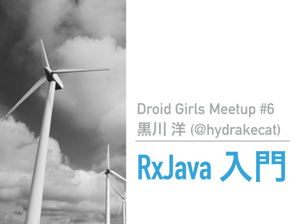 RxJava ೖ Droid Girls Meetup #6 ࠇ ༸ (@hydrakec...