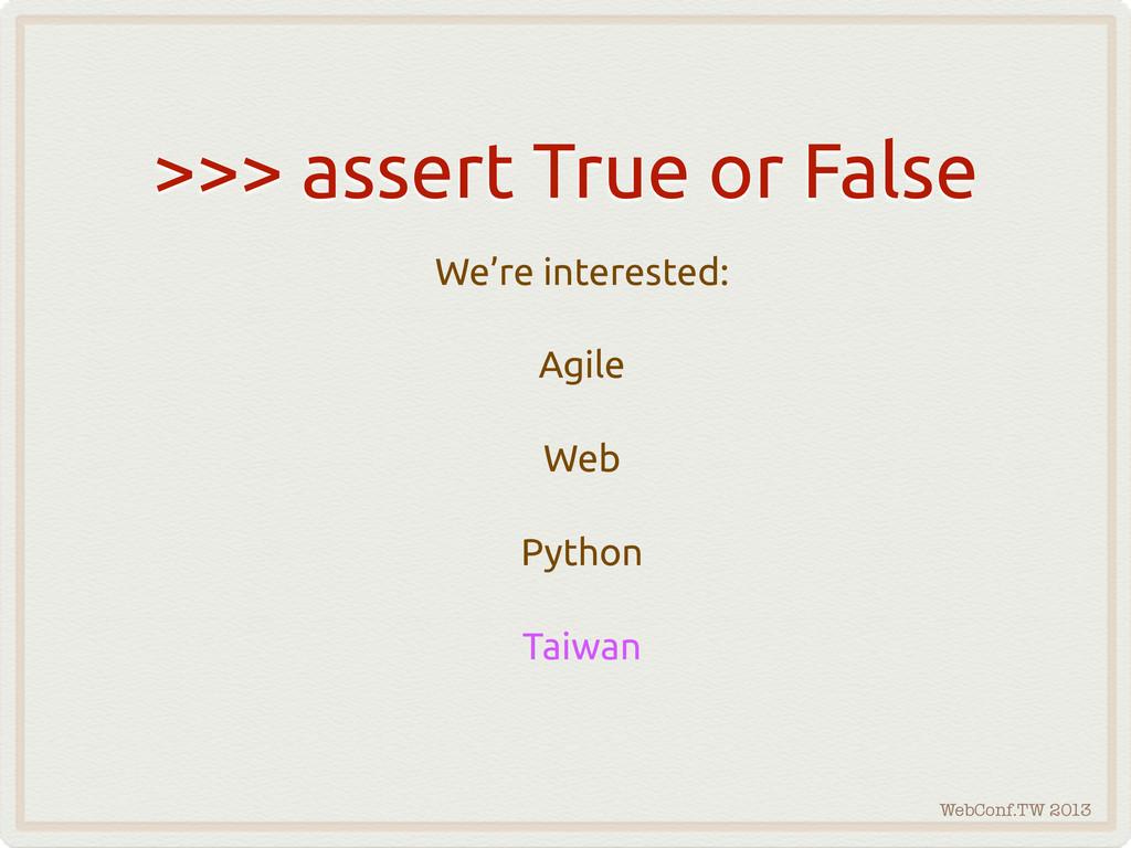 WebConf.TW 2013 >>> assert True or False We're ...