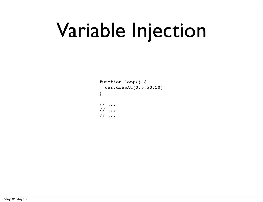 Variable Injection function loop() { car.drawAt...